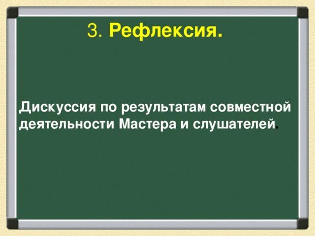 3. Рефлексия.   Дискуссия по результатам совместной деятельности Мастера и слушателей .