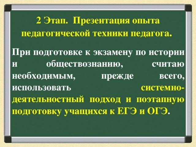 2 Этап. Презентация опыта педагогической техники педагога .   При подготовке к экзамену по истории и обществознанию, считаю необходимым, прежде всего, использовать системно-деятельностный подход и поэтапную подготовку учащихся к ЕГЭ и ОГЭ .