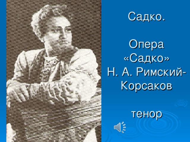 Садко.   Опера  «Садко»  Н. А. Римский-  Корсаков   тенор