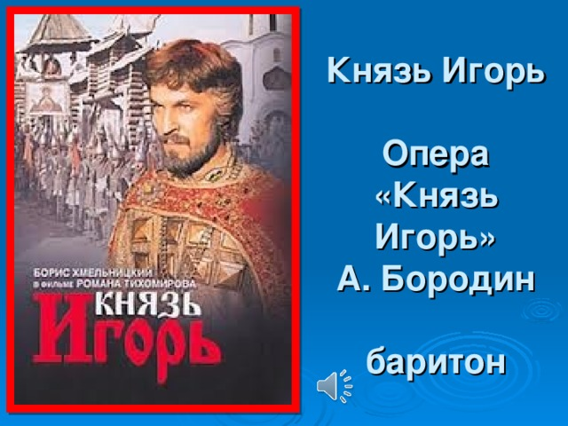 Князь Игорь   Опера «Князь Игорь»  А. Бородин   баритон