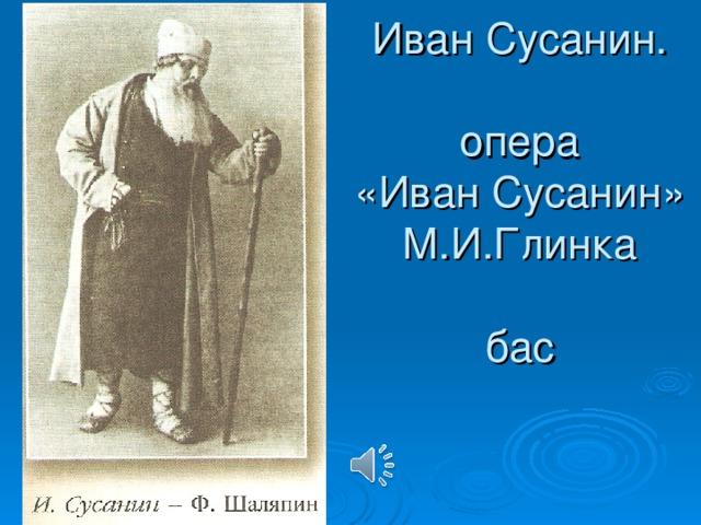Иван Сусанин.   опера  «Иван Сусанин»  М.И.Глинка   бас