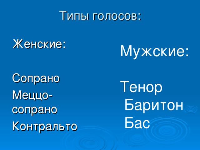 Типы голосов: Женские: Сопрано Меццо-сопрано Контральто Мужские: Тенор  Баритон  Бас