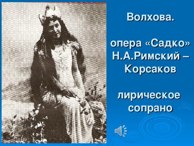 Волхова.    опера «Садко»  Н.А.Римский –Корсаков   лирическое  сопрано