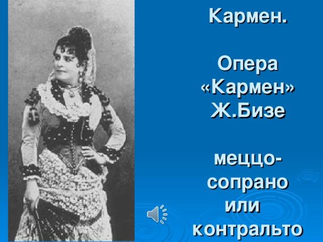 Кармен.   Опера «Кармен»  Ж.Бизе   меццо-  сопрано  или  контральто