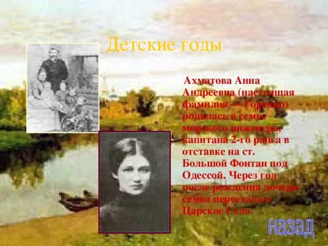 Детские годы  Ахматова Анна Андреевна (настоящая фамилия — Горенко) родилась в семье морского инженера, капитана 2-го ранга в отставке на ст. Большой Фонтан под Одессой. Через год после рождения дочери семья переехала в Царское Село .