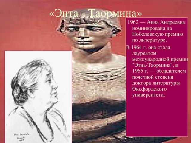 «Энта - Таормина»  1962 — Анна Андреевна номинирована на Нобелевскую премию по литературе. В 1964 г. она стала лауреатом международной премии