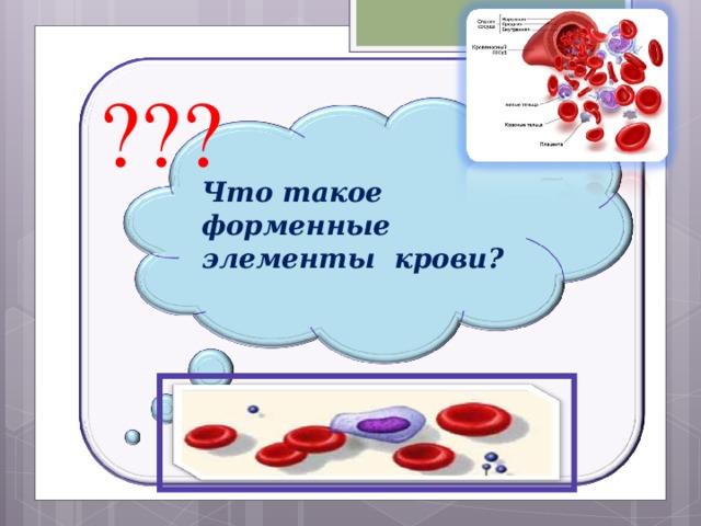 ??? Что такое форменные элементы крови?