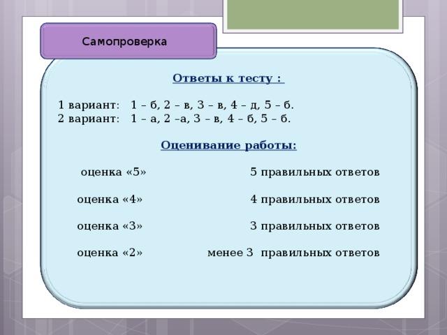 Самопроверка  Ответы к тесту :  1 вариант: 1 – б, 2 – в, 3 – в, 4 – д, 5 – б. 2 вариант: 1 – а, 2 –а, 3 – в, 4 – б, 5 – б. Оценивание работы:  оценка «5» 5 правильных ответов оценка «4» 4 правильных ответов оценка «3» 3 правильных ответов оценка «2» менее 3 правильных ответов
