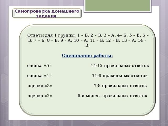 Самопроверка домашнего задания  Ответы для 1 группы: 1 – Б; 2 – В; 3 – А; 4– Б; 5 – В; 6 – В; 7 – Б, 8 – Б; 9 – А; 10 – А; 11 – Б; 12 – Б; 13 – А; 14 – В. Оценивание работы:  оценка «5» 14-12 правильных ответов оценка «4» 11-9 правильных ответов оценка «3» 7-8 правильных ответов оценка «2» 6 и менее правильных ответов