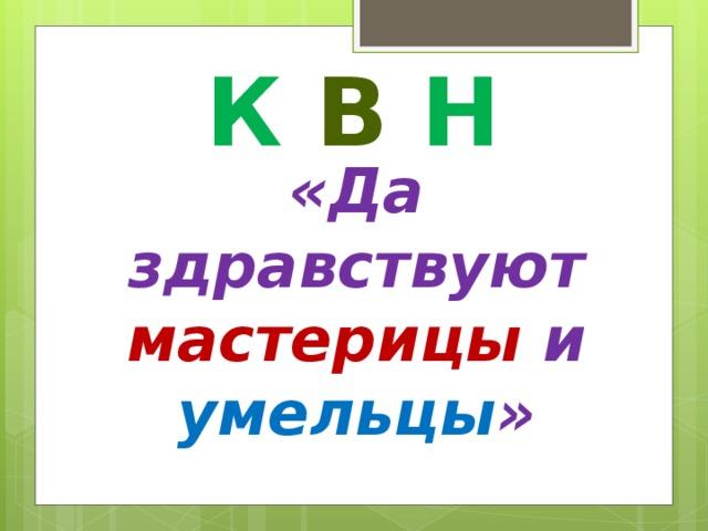К  В  Н «Да здравствуют мастерицы и  умельцы »