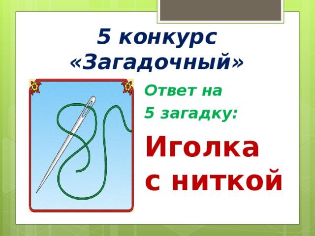 5 конкурс «Загадочный» Ответ на 5 загадку: Иголка с ниткой