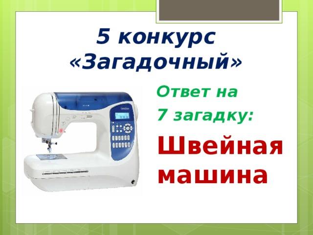 5 конкурс «Загадочный» Ответ на 7 загадку: Швейная машина