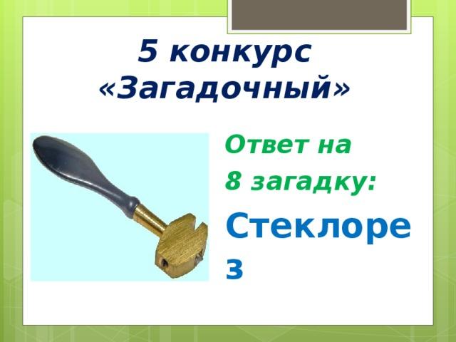 5 конкурс «Загадочный» Ответ на 8 загадку: Стеклорез