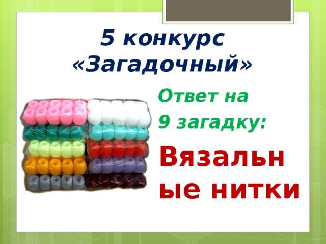 5 конкурс «Загадочный» Ответ на 9 загадку: Вязальные нитки
