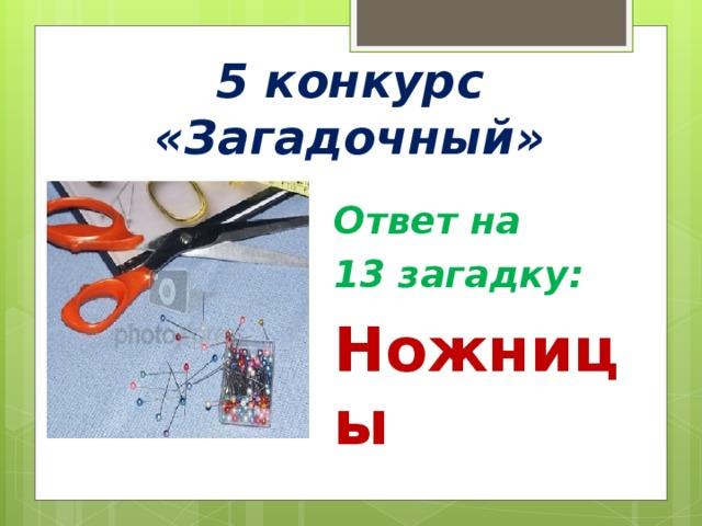 5 конкурс «Загадочный» Ответ на 13 загадку: Ножницы