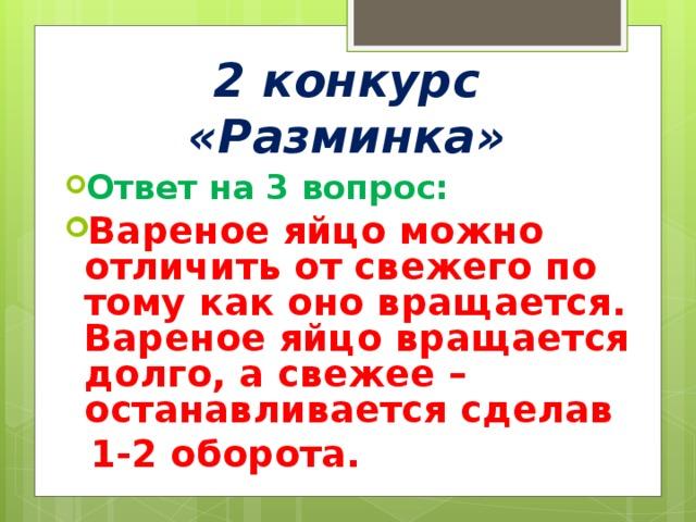 2 конкурс «Разминка» Ответ на 3 вопрос: Вареное яйцо можно отличить от свежего по тому как оно вращается. Вареное яйцо вращается долго, а свежее – останавливается сделав  1-2 оборота.