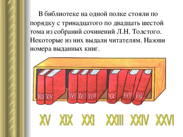 В библиотеке на одной полке стояли по порядку с тринадцатого по двадцать шестой тома из собраний сочинений Л.Н. Толстого. Некоторые из них выдали читателям. Назови номера выданных книг .