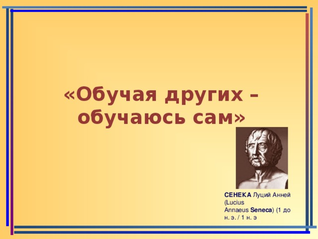 «Обучая других – обучаюсь сам» СЕНЕКА Луций Анней ( Lucius Annaeus Seneca ) (1 до н. э. / 1 н. э
