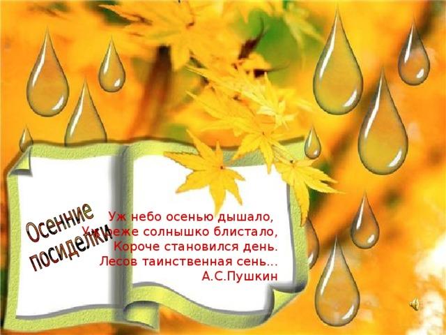Уж небо осенью дышало, Уж реже солнышко блистало, Короче становился день. Лесов таинственная сень... А.С.Пушкин