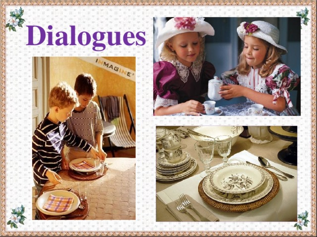 Dialogues 1. 2. We ………… speak with our mouth full. We ………… put the table napkin on our knees. 3. 4. We ………… reach (тянуться) across for the salt. We ………… use the fork and knife properly. 5. We ………… put our elbows on the table. 6. We ………… wave (махать) the knife or fork in the air. 7. We ………… eat noiselessly (бесшумно). 8. We ………… wash our hands before we eat.