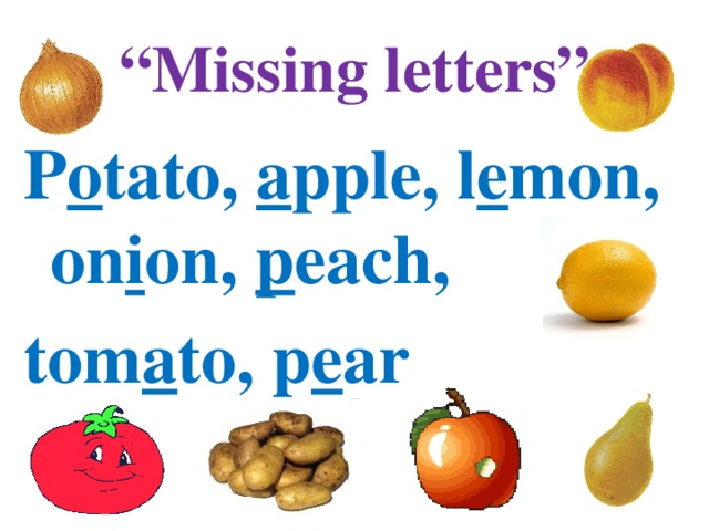 """ Missing letters"" P o tato, a pple, l e mon, on i on, p each, tom a to, p e ar"