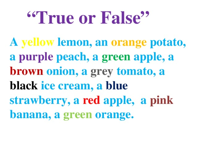 """ True or False""            A yellow lemon, an orange potato, a purple peach, a green apple, a brown onion, a grey tomato, a black ice cream, a blue strawberry, a red apple, a pink banana, a green orange."
