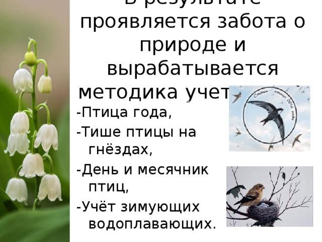 В результате проявляется забота о природе и вырабатывается методика учета птиц:   -Птица года, -Тише птицы на гнёздах, -День и месячник птиц, -Учёт зимующих водоплавающих.