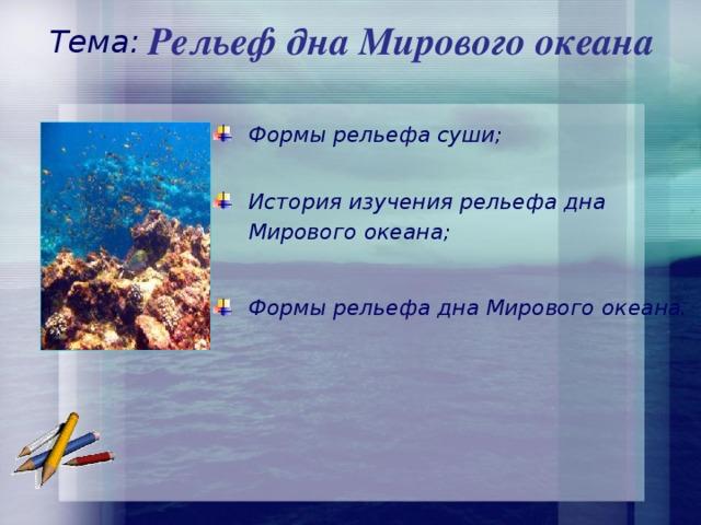 Рельеф дна Мирового океана Тема:  Формы рельефа суши;   История изучения рельефа дна  Мирового океана;  Формы рельефа дна Мирового океана.