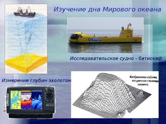 Изучение дна Мирового океана Исследовательское судно - батискаф Измерение глубин эхолотом