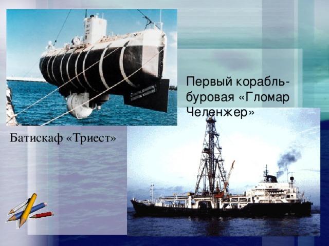 Первый корабль- буровая «Гломар Челенжер» Батискаф «Триест»