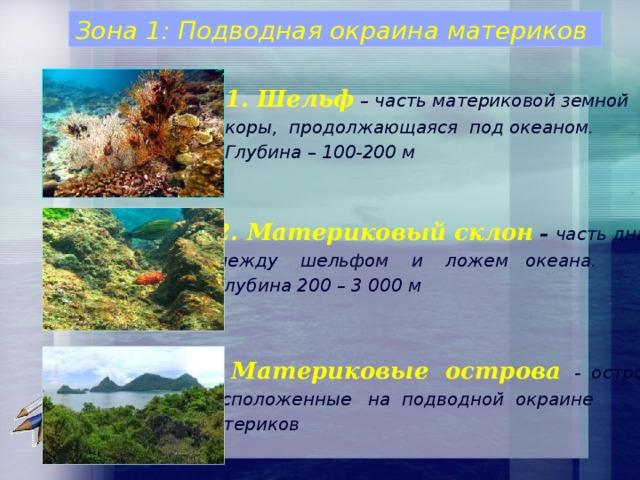 Зона 1: Подводная окраина материков 1. Шельф – часть материковой земной коры, продолжающаяся под океаном. Глубина – 100-200 м 2. Материковый склон  – часть дна между шельфом и ложем океана. Глубина 200 – 3 000 м   3. Материковые острова  - острова, расположенные на подводной окраине материков