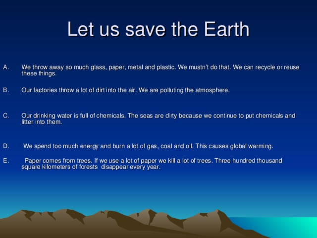 Let us save the Earth We throw away so much glass, paper, metal and plastic. We mustn't do that. We can recycle or reuse these things.  Our factories throw a lot of dirt into the air. We are polluting the atmosphere.   Our drinking water is full of chemicals. The seas are dirty because we continue to put chemicals and litter into them.  D. We spend too much energy and burn a lot of gas,  coal and oil. This causes global warming. E. Paper comes from trees. If we use a lot of paper we kill a lot of trees. Three hundred thousand square kilometers of forests disappear every year.