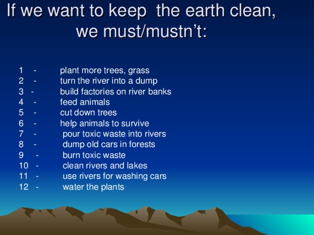 If we want to keep the earth clean, we must/mustn't:  1 - plant more trees, grass 2 - turn the river into  a dum р  3 - build factories on river banks 4 - feed animals 5 - cut down trees 6 - help animals to survive 7 - pour toxic waste into rivers 8 - dump old cars in forests 9 - burn toxic waste 10 - clean rivers and lakes 11 - use rivers for washing cars 12 - water the plants