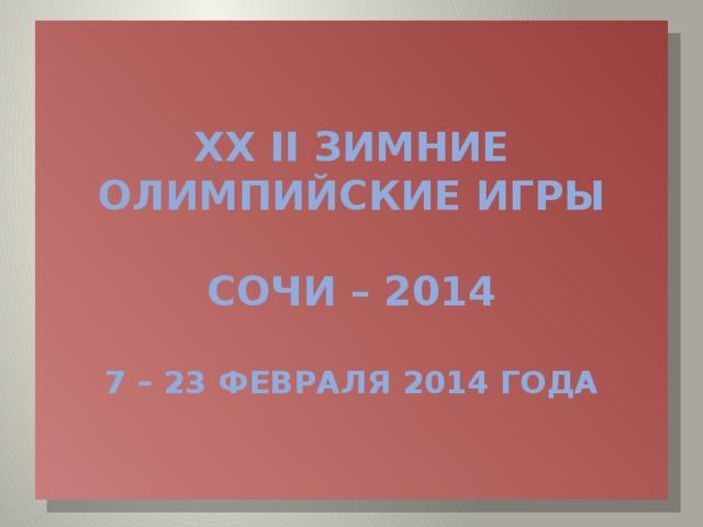 XX II ЗИМНИЕ ОЛИМПИЙСКИЕ ИГРЫ   СОЧИ – 2014   7 – 23 ФЕВРАЛЯ 2014 года