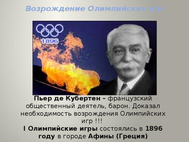 Возрождение Олимпийских игр Пьер де Кубертен – французский общественный деятель, барон. Доказал необходимость возрождения Олимпийских игр !!!  I Олимпийские игры состоялись в 1896 году в городе Афины (Греция)