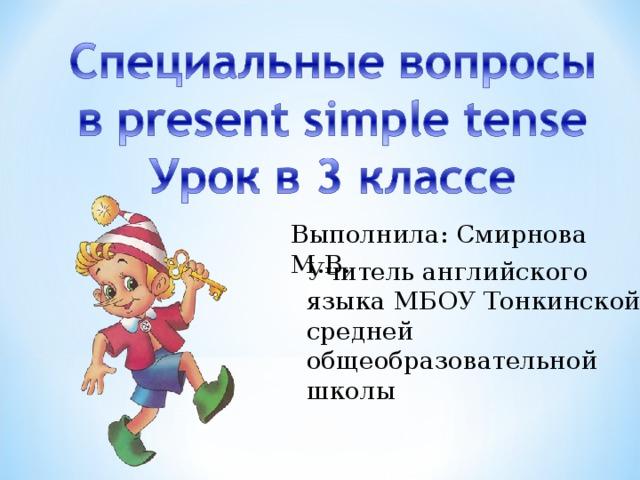 Выполнила: Смирнова М.В. Учитель английского языка МБОУ Тонкинской средней общеобразовательной школы