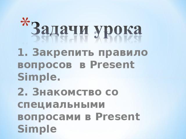 1. Закрепить правило вопросов в Present Simple. 2. Знакомство со специальными вопросами в Present Simple 3. Научиться составлять специальные вопросы.