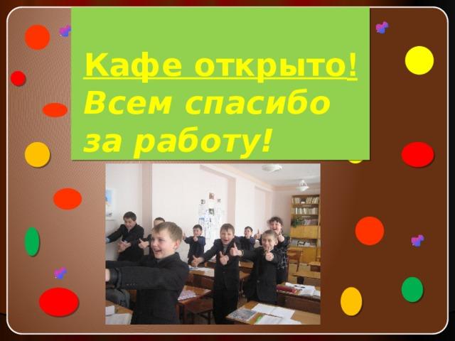 Кафе открыто !  Всем спасибо за работу!