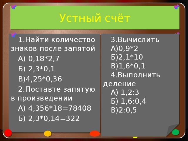 Устный счёт 3.Вычислить А)0,9*2 1.Найти количество знаков после запятой А) 0,18*2,7 Б)2,1*10 В)1,6*0,1 Б) 2,3*0,1 В)4,25*0,36 4.Выполнить деление А) 1,2:3 2.Поставте запятую в произведении Б) 1,6:0,4 А) 4,356*18=78408 В)2:0,5 Б) 2,3*0,14=322