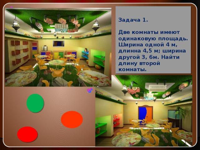 Задача 1.   Две комнаты имеют одинаковую площадь. Ширина одной 4 м, длинна 4,5 м; ширина другой 3, 6м. Найти длину второй комнаты.