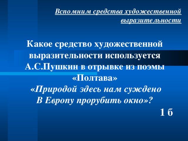 Вспомним средства художественной выразительности Какое средство художественной выразительности используется А.С.Пушкин в отрывке из поэмы «Полтава»  « Природой здесь нам суждено В Европу прорубить окно»?  1 б