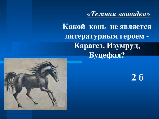 «Темная лошадка» Какой конь не является литературным героем -  Карагез, Изумруд, Буцефал?   2 б