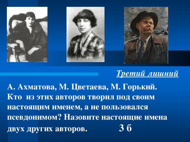 Третий лишний А.  Ахматова, М.  Цветаева, М.  Горький.  Кто из этих авторов творил под своим настоящим именем, а не пользовался псевдонимом? Назовите настоящие имена двух других авторов.  3 б