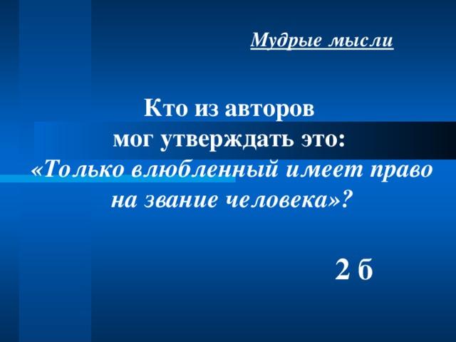 Мудрые мысли Кто из авторов мог утверждать это: «Только влюбленный имеет право на звание человека»?   2 б