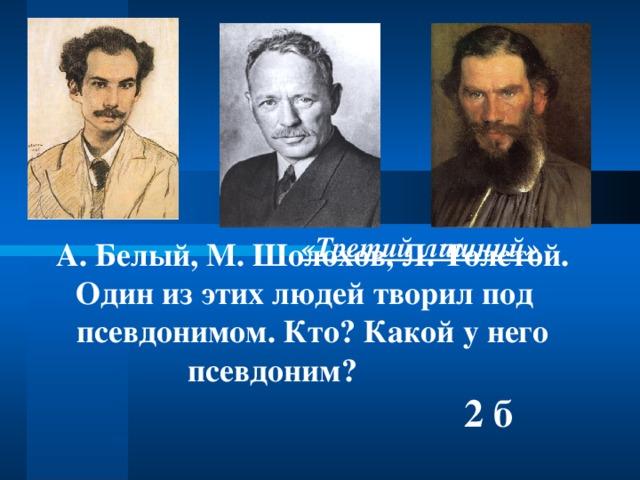 «Третий лишний» А. Белый, М. Шолохов, Л. Толстой. Один из этих людей творил под псевдонимом. Кто? Какой у него псевдоним?  2 б