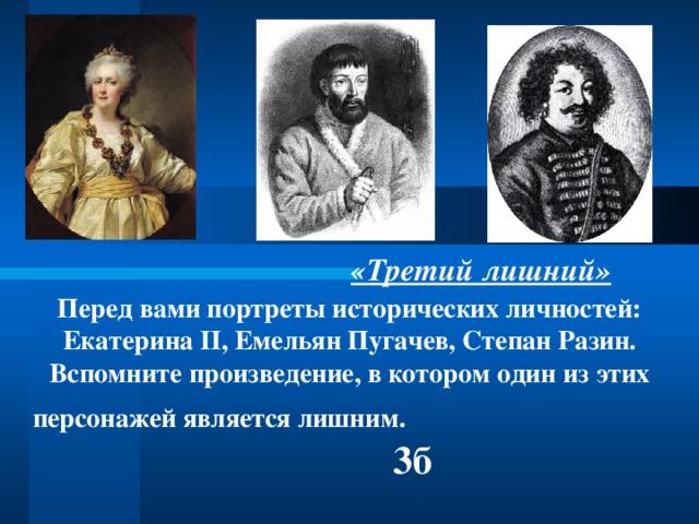 «Третий лишний» Перед вами портреты исторических личностей: Екатерина II , Емельян Пугачев, Степан Разин. Вспомните произведение, в котором один из этих персонажей является лишним. 3б