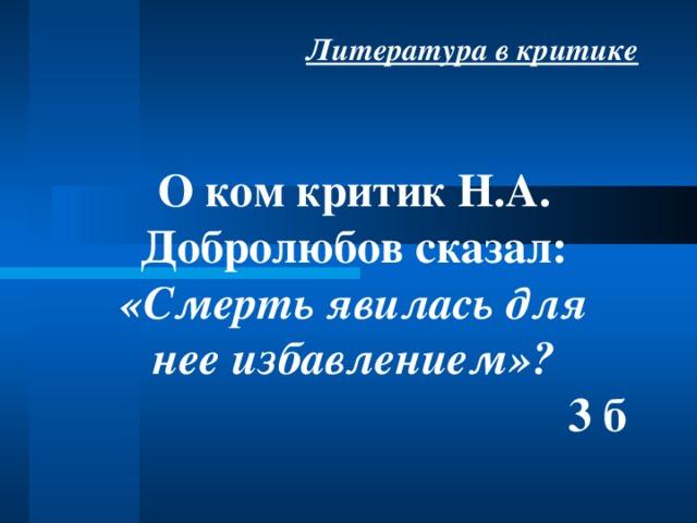 Литература в критике О ком критик Н.А. Добролюбов сказал: «Смерть явилась для нее избавлением»? 3 б