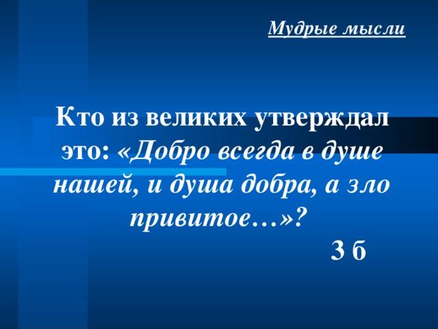 Мудрые мысли Кто из великих утверждал это: «Добро всегда в душе нашей, и душа добра, а зло привитое…»?  3 б