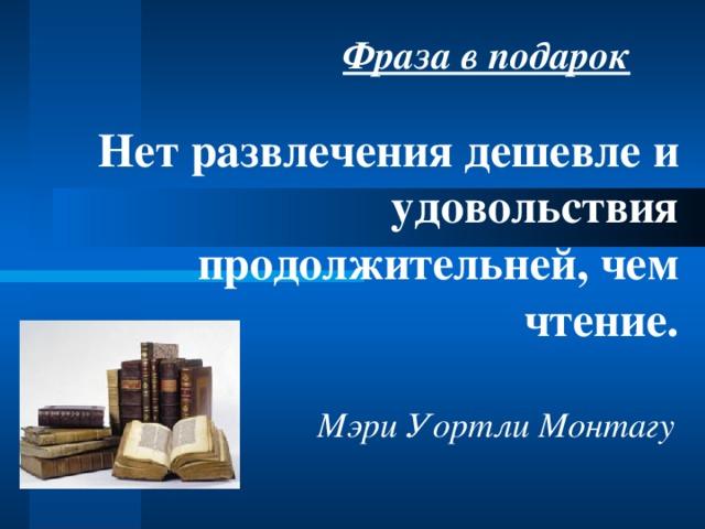 Фраза в подарок Нет развлечения дешевле и удовольствия продолжительней, чем чтение. Мэри Уортли Монтагу
