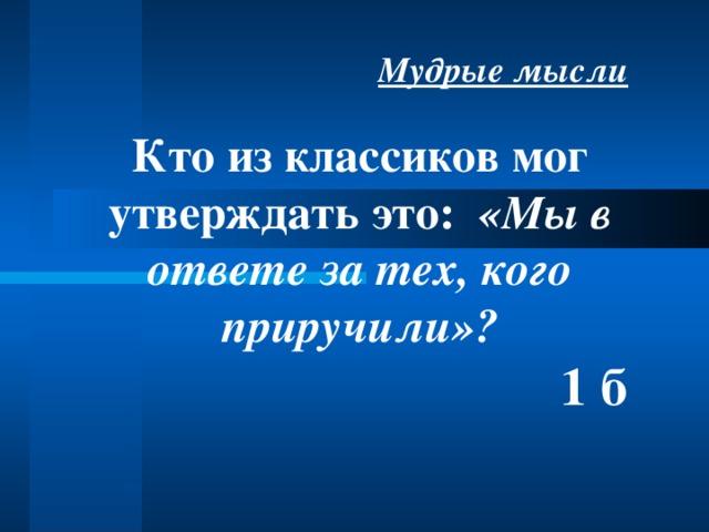 Мудрые мысли Кто из классиков мог утверждать это: «Мы в ответе за тех, кого приручили»?  1 б